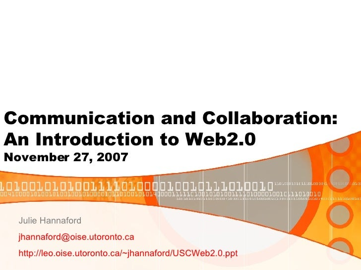 Communication and Collaboration: An Introduction to Web2.0 November 27, 2007 Julie Hannaford [email_address] http://leo.oi...
