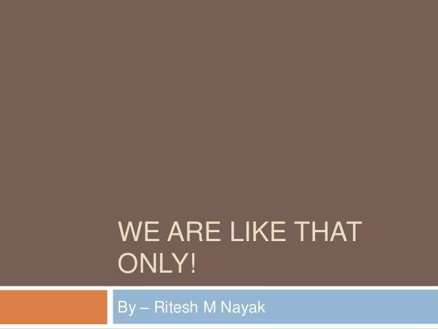 WE ARE LIKE THATONLY!By – Ritesh M Nayak