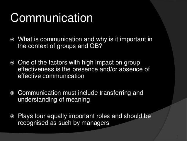 Communication   What is communication and why is it important in the context of groups and OB?    One of the factors wit...