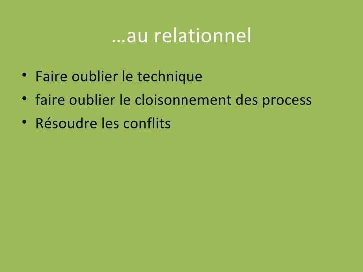 … au relationnel <ul><li>Faire oublier le technique </li></ul><ul><li>faire oublier le cloisonnement des process </li></ul...