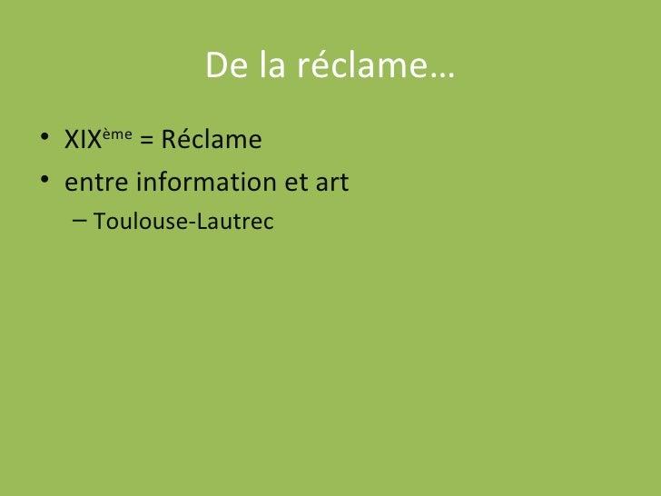 De la réclame… <ul><li>XIX ème  = Réclame </li></ul><ul><li>entre information et art </li></ul><ul><ul><li>Toulouse-Lautre...
