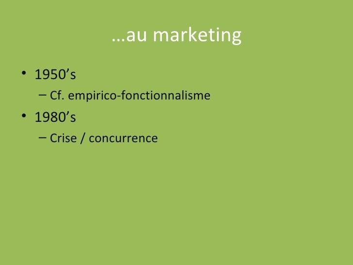 … au marketing <ul><li>1950's </li></ul><ul><ul><li>Cf. empirico-fonctionnalisme </li></ul></ul><ul><li>1980's </li></ul><...