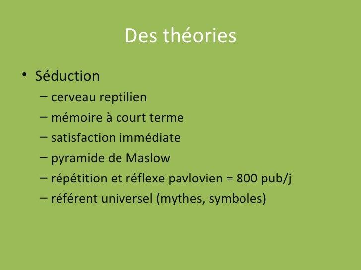 Des théories <ul><li>Séduction  </li></ul><ul><ul><li>cerveau reptilien </li></ul></ul><ul><ul><li>mémoire à court terme <...