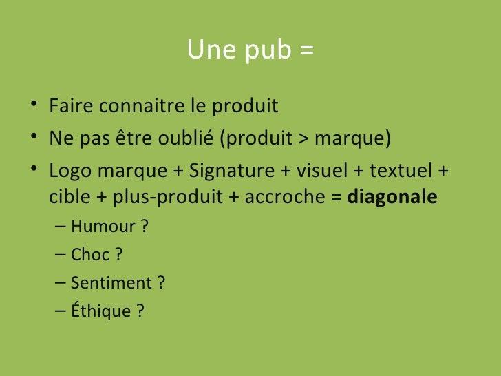 Une pub = <ul><li>Faire connaitre le produit </li></ul><ul><li>Ne pas être oublié (produit > marque) </li></ul><ul><li>Log...