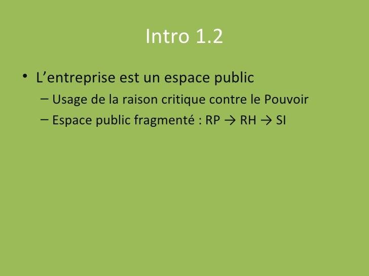 Intro 1.2 <ul><li>L'entreprise est un espace public </li></ul><ul><ul><li>Usage de la raison critique contre le Pouvoir </...