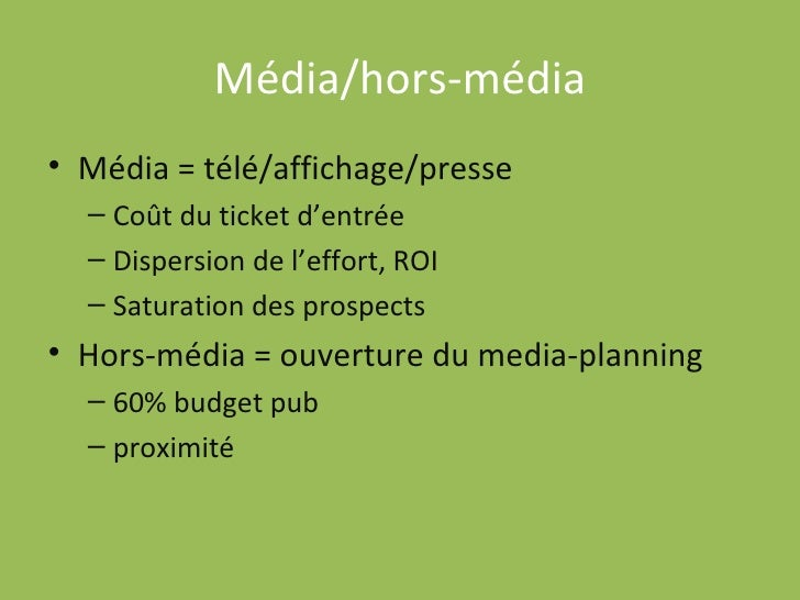 Média/hors-média <ul><li>Média = télé/affichage/presse </li></ul><ul><ul><li>Coût du ticket d'entrée </li></ul></ul><ul><u...