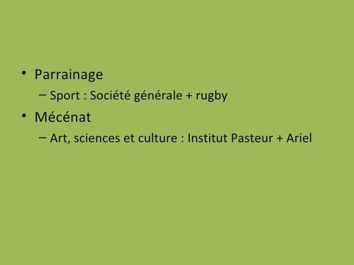 <ul><li>Parrainage </li></ul><ul><ul><li>Sport : Société générale + rugby </li></ul></ul><ul><li>Mécénat </li></ul><ul><ul...