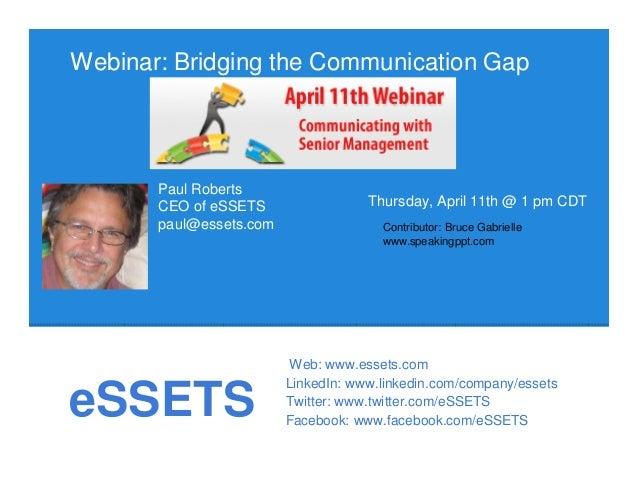 eSSETSWebinar: Bridging the Communication GapThursday, April 11th @ 1 pm CDTPaul RobertsCEO of eSSETSpaul@essets.comWeb: w...