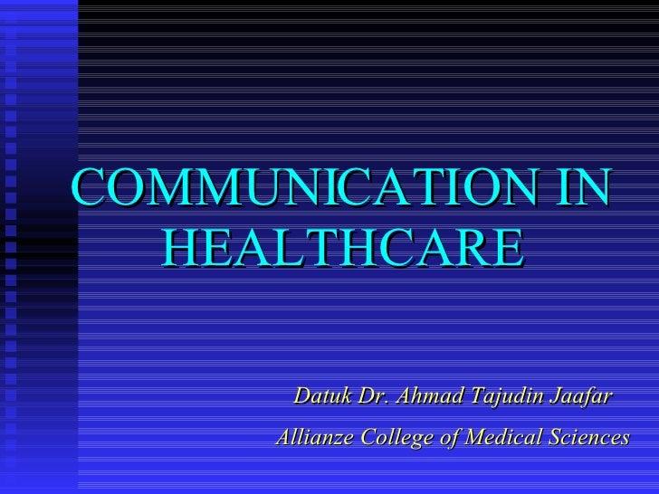 COMMUNICATION IN HEALTHCARE Datuk Dr. Ahmad Tajudin Jaafar Allianze College of Medical Sciences