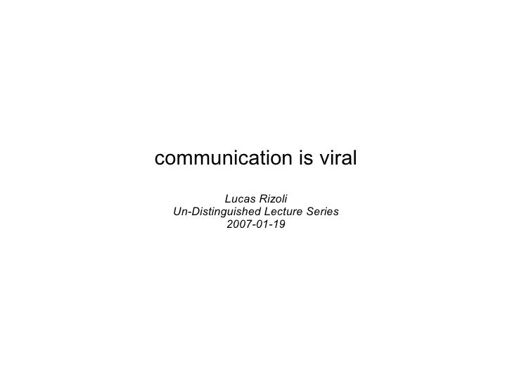 communication is viral             Lucas Rizoli   Un-Distinguished Lecture Series             2007-01-19