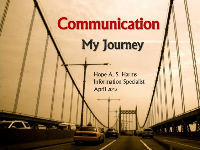 Communication   My Journey    Hope A. S. Harms    Information Specialist    April 2013