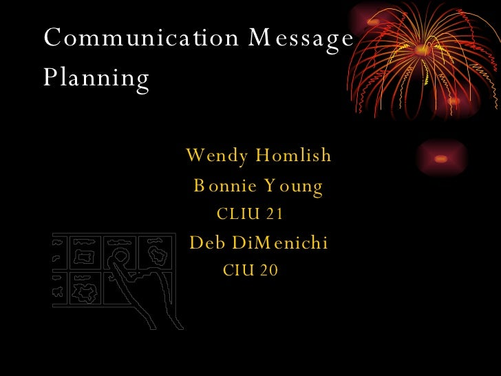 Communication Message Planning   <ul><li>Wendy Homlish </li></ul><ul><li>Bonnie Young </li></ul><ul><li>CLIU 21 </li></ul>...