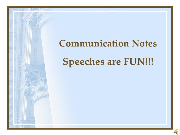 Communication Notes Speeches are FUN!!!