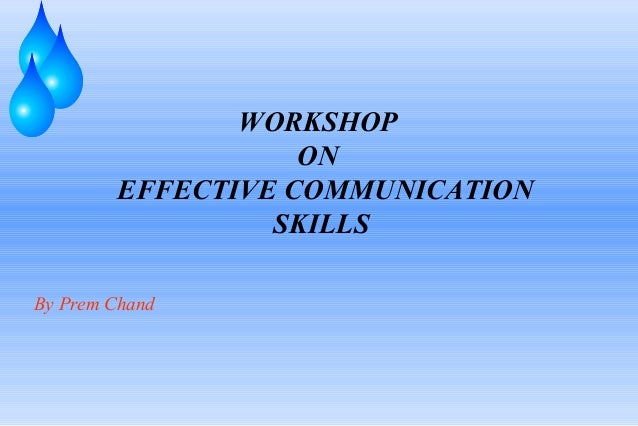 WORKSHOP                   ON        EFFECTIVE COMMUNICATION                 SKILLSBy Prem Chand