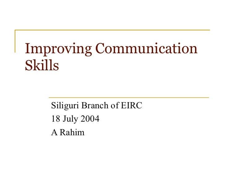 Improving CommunicationSkills   Siliguri Branch of EIRC   18 July 2004   A Rahim