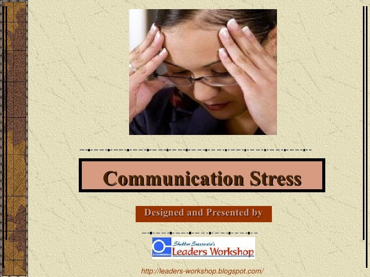 Communication Stress Designed and Presented by http://leaders-workshop.blogspot.com/