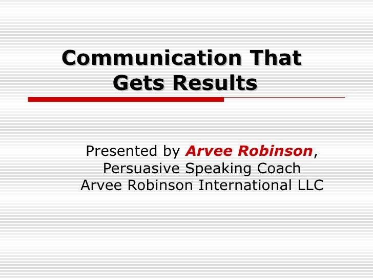 Communication That  Gets Results Presented by  Arvee Robinson , Persuasive Speaking Coach Arvee Robinson International LLC