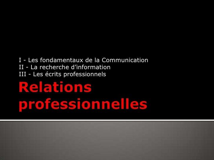 Relations professionnelles<br />I - Les fondamentaux de la Communication<br />II - La recherche d'information<br />III - L...