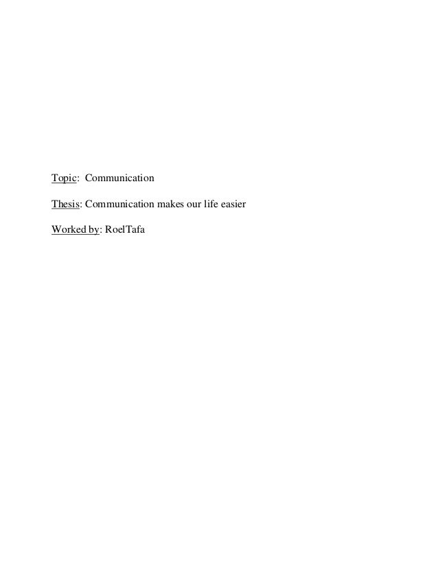 Topic: Communication Thesis: Communication makes our life easier Worked by: RoelTafa
