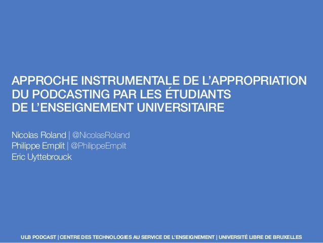 APPROCHE INSTRUMENTALE DE L'APPROPRIATION DU PODCASTING PAR LES ÉTUDIANTS DE L'ENSEIGNEMENT UNIVERSITAIRE Nicolas Roland |...