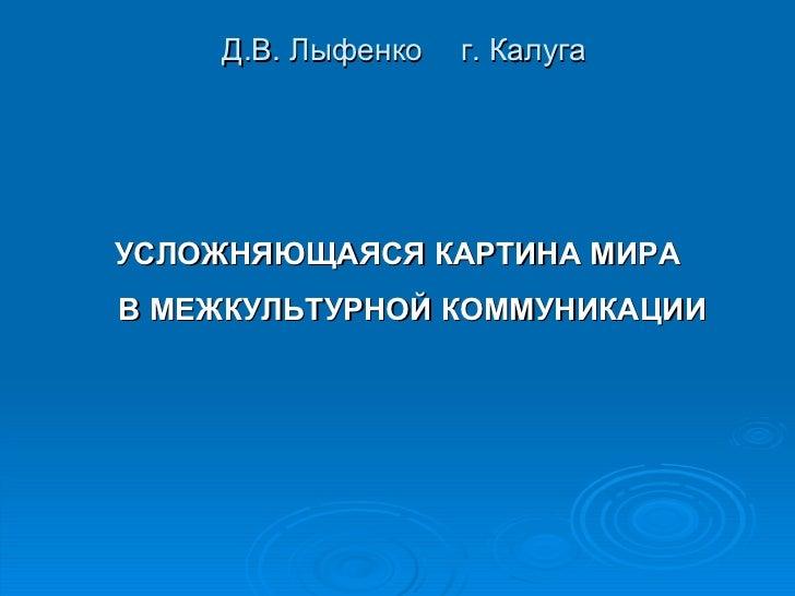 Д.В. Лыфенко  г. Калуга <ul><li>УСЛОЖНЯЮЩАЯСЯ КАРТИНА МИРА В МЕЖКУЛЬТУРНОЙ КОММУНИКАЦИИ </li></ul>