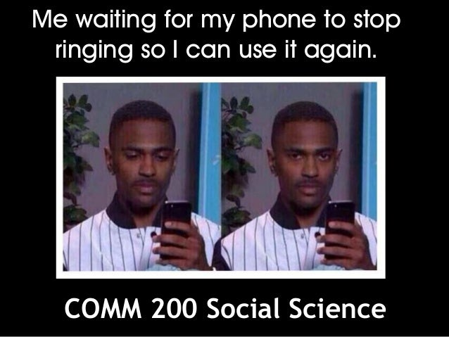 Me waiting for my phone to stop ringing so I can use it again. COMM 200 Social Science
