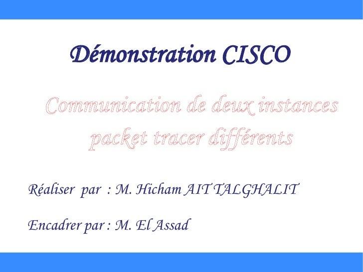 Démonstration CISCO  Communication de deux instances     packet tracer différentsRéaliser par : M. Hicham AIT TALGHALITEnc...