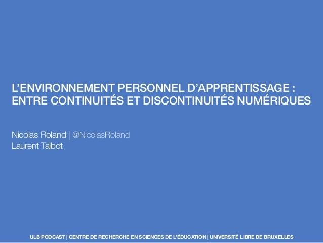L'ENVIRONNEMENT PERSONNEL D'APPRENTISSAGE : ENTRE CONTINUITÉS ET DISCONTINUITÉS NUMÉRIQUES Nicolas Roland | @NicolasRoland...