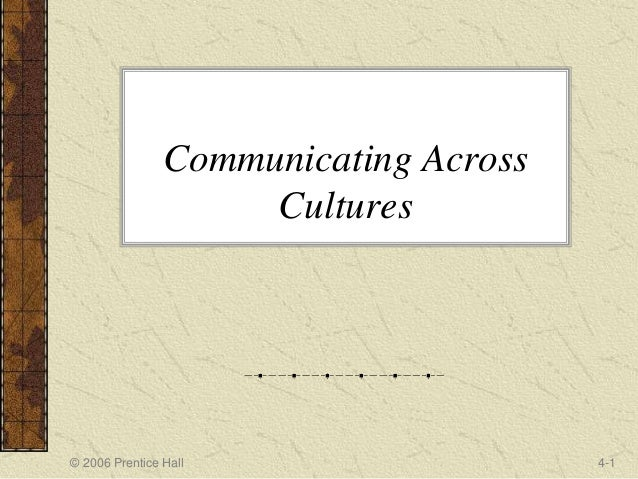 © 2006 Prentice Hall 4-1 Communicating Across Cultures
