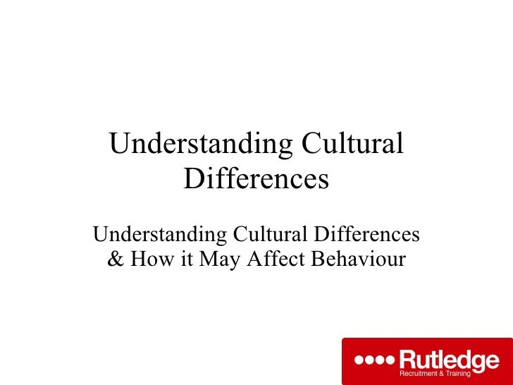 Understanding Cultural Differences Understanding Cultural Differences & How it May Affect Behaviour