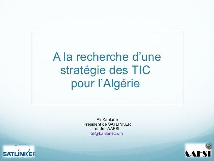 A la recherche d 'une stratégie des TIC  pour l'Algérie  Ali Kahlane Président de SATLINKER et de l 'AAFSI [email_address]