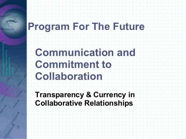 Program For The FutureCommunication andCommitment toCollaborationTransparency & Currency inCollaborative Relationships