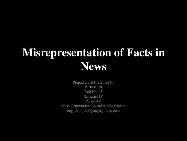 Misrepresentation of Facts in           News             Prepared and Presented by                    Parth Bhatt         ...