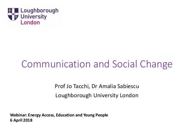 Communication and Social Change Prof Jo Tacchi, Dr Amalia Sabiescu Loughborough University London Webinar: Energy Access, ...
