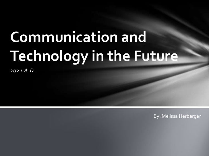 Communication andTechnology in the Future2021 A.D.                    By: Melissa Herberger