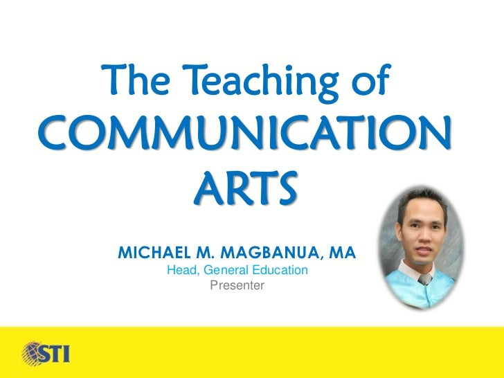 The Teaching ofCOMMUNICATION    ARTS  MICHAEL M. MAGBANUA, MA      Head, General Education             Presenter