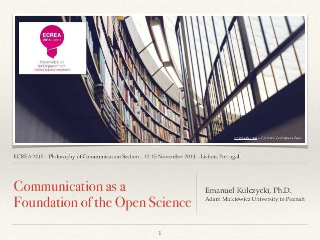 ECREA 2015 – Philosophy of Communication Section – 12-15 November 2014 – Lisbon, Portugal Communication as a Foundation of...