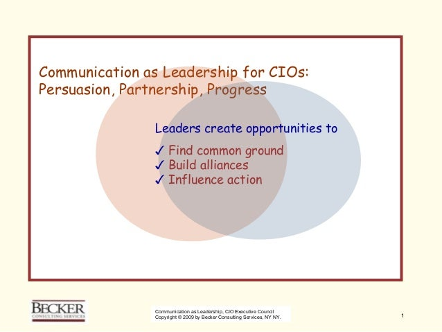 Communication as Leadership for CIO's: Persuasion, Partnership, Progress                 Leaders create opportunities to  ...
