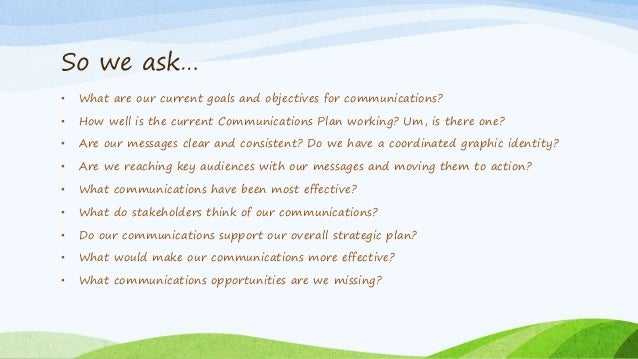 So we ask… • What are our current goals and objectives for communications? • How well is the current Communications Plan w...