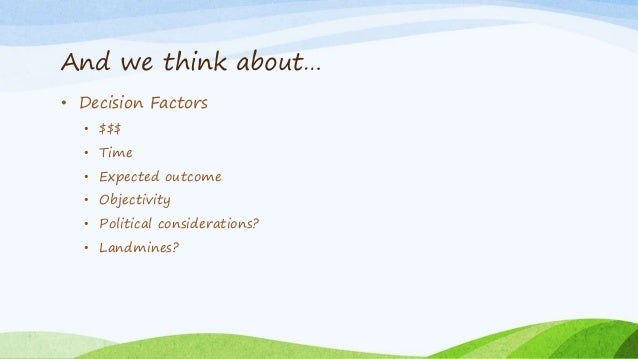 And we think about… • Decision Factors • $$$ • Time • Expected outcome • Objectivity • Political considerations? • Landmin...