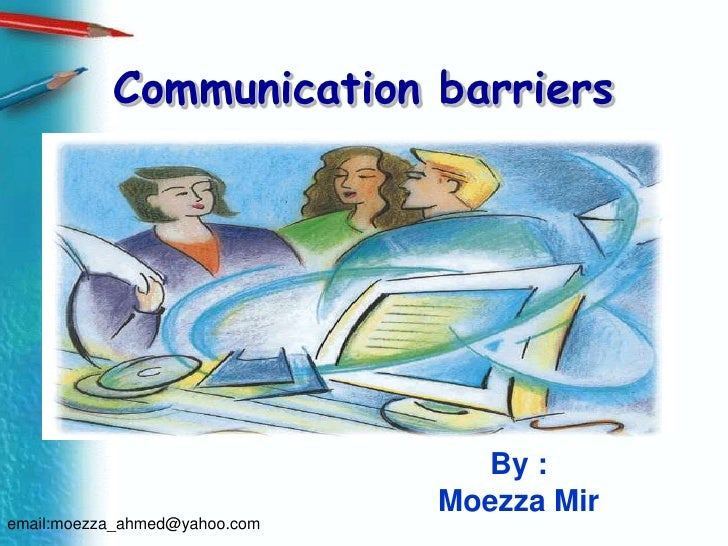 Communication barriers<br />By :<br />Moezza Mir<br />email:moezza_ahmed@yahoo.com<br />