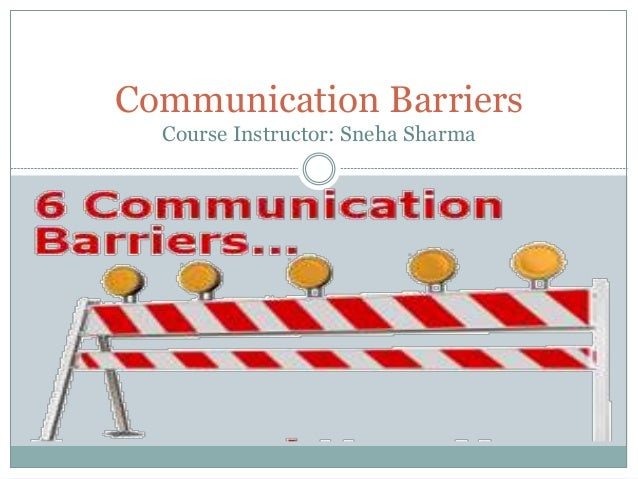 Communication Barriers Course Instructor: Sneha Sharma