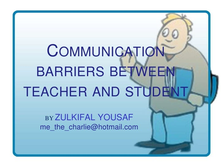 COMMUNICATION  BARRIERS BETWEEN TEACHER AND STUDENT   BY ZULKIFAL   YOUSAF  me_the_charlie@hotmail.com