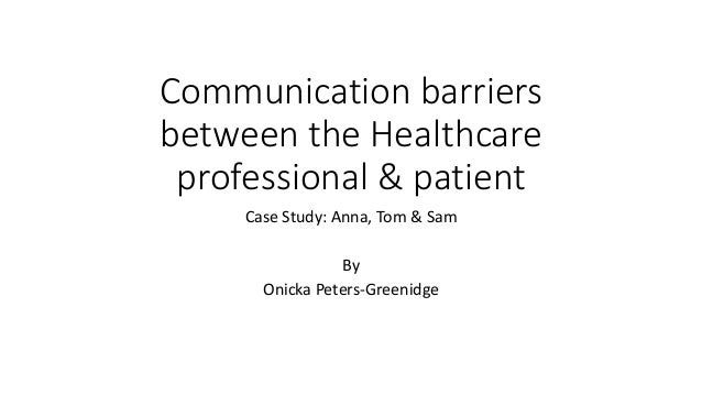 Communication barriers between the Healthcare professional & patient Case Study: Anna, Tom & Sam By Onicka Peters-Greenidge