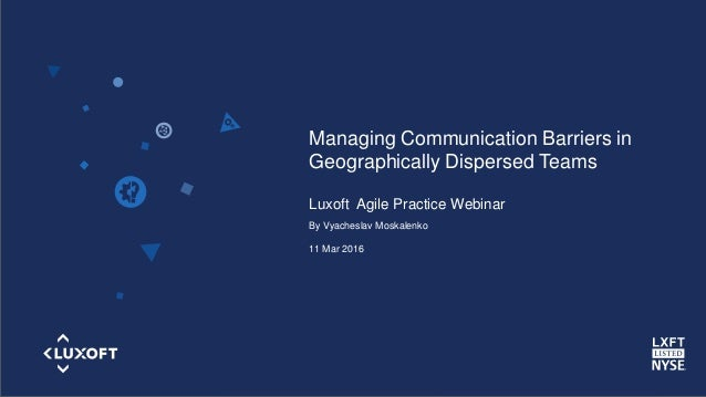 www.luxoft.com Managing Communication Barriers in Geographically Dispersed Teams Luxoft Agile Practice Webinar By Vyachesl...