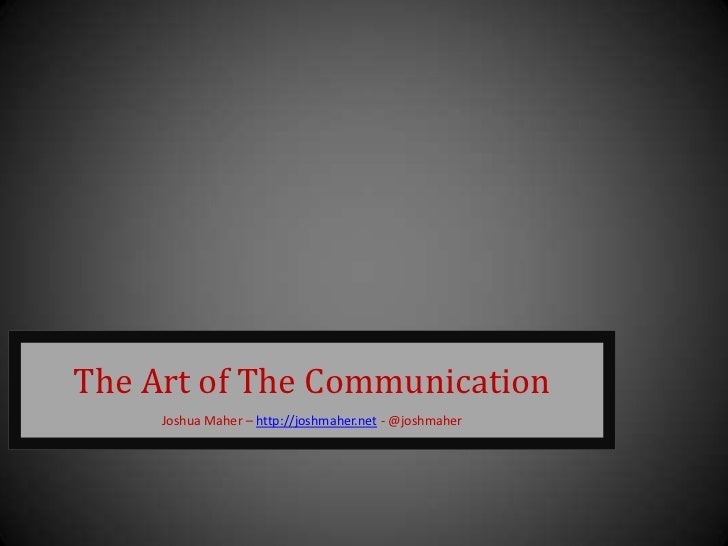 The Art of The Communication     Joshua Maher – http://joshmaher.net - @joshmaher