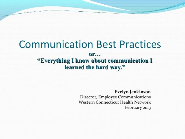 "Communication Best Practices                     or…   ""Everything I know about communication I            learned the har..."