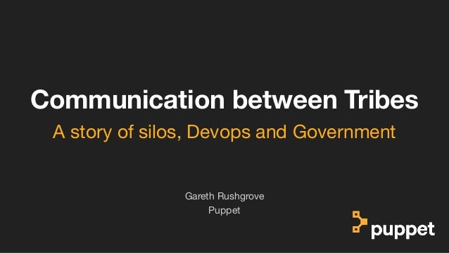 (without introducing more risk) Communication between Tribes Puppet Gareth Rushgrove A story of silos, Devops and Governme...