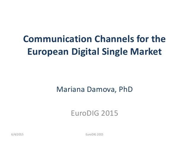 Communication Channels for the European Digital Single Market Mariana Damova, PhD EuroDIG 2015 EuroDIG 20156/4/2015