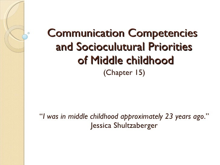 """Communication Competencies  and Socioculutural Priorities  of Middle childhood (Chapter 15) """" I was in middle childhood ap..."""